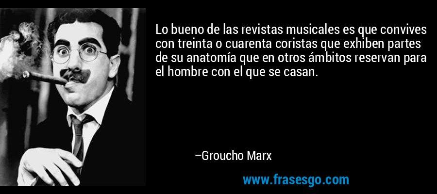 Lo bueno de las revistas musicales es que convives con treinta o cuarenta coristas que exhiben partes de su anatomía que en otros ámbitos reservan para el hombre con el que se casan. – Groucho Marx