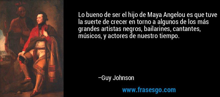 Lo bueno de ser el hijo de Maya Angelou es que tuve la suerte de crecer en torno a algunos de los más grandes artistas negros, bailarines, cantantes, músicos, y actores de nuestro tiempo. – Guy Johnson