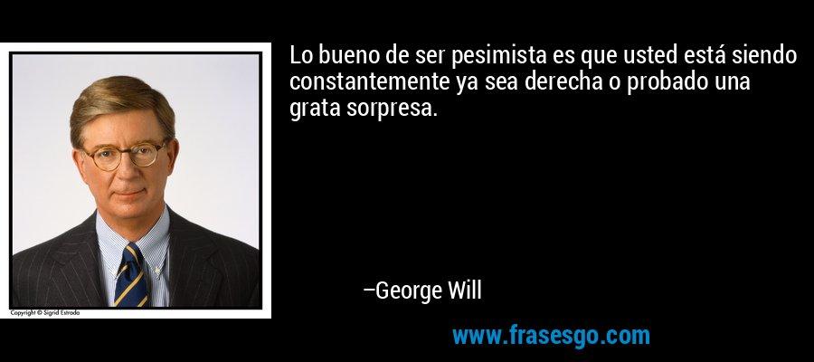 Lo bueno de ser pesimista es que usted está siendo constantemente ya sea derecha o probado una grata sorpresa. – George Will