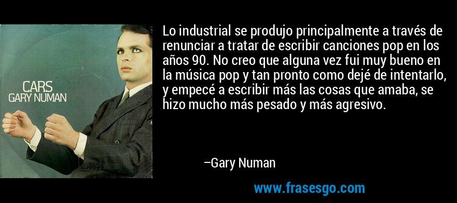 Lo industrial se produjo principalmente a través de renunciar a tratar de escribir canciones pop en los años 90. No creo que alguna vez fui muy bueno en la música pop y tan pronto como dejé de intentarlo, y empecé a escribir más las cosas que amaba, se hizo mucho más pesado y más agresivo. – Gary Numan