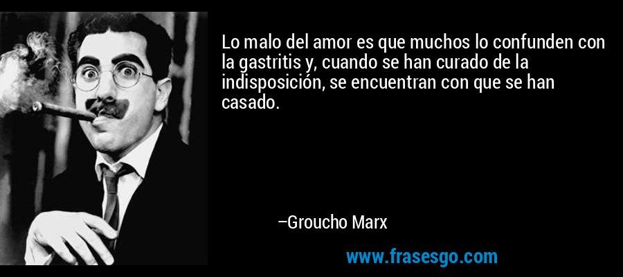 Lo malo del amor es que muchos lo confunden con la gastritis y, cuando se han curado de la indisposición, se encuentran con que se han casado. – Groucho Marx