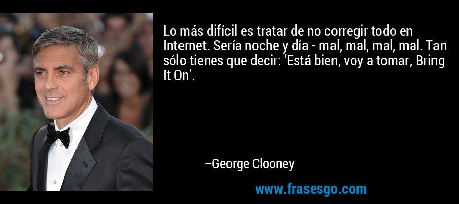 Lo más difícil es tratar de no corregir todo en Internet. Sería noche y día - mal, mal, mal, mal. Tan sólo tienes que decir: 'Está bien, voy a tomar, Bring It On'. – George Clooney