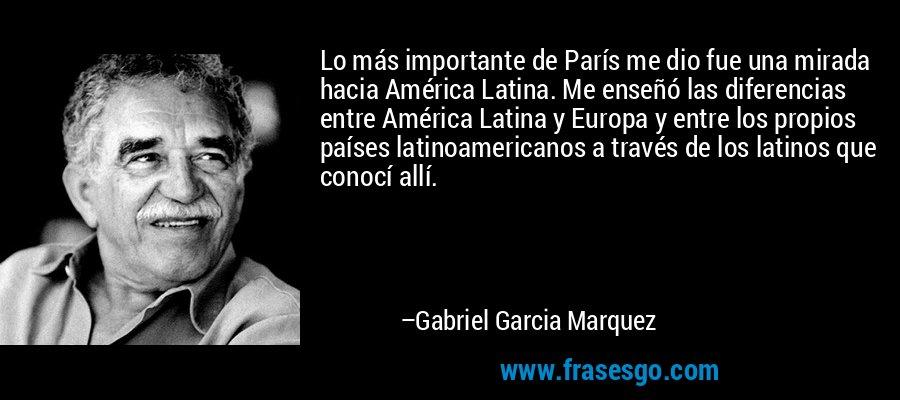Lo más importante de París me dio fue una mirada hacia América Latina. Me enseñó las diferencias entre América Latina y Europa y entre los propios países latinoamericanos a través de los latinos que conocí allí. – Gabriel Garcia Marquez