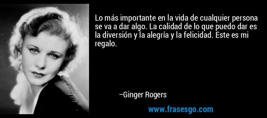 Lo más importante en la vida de cualquier persona se va a dar algo. La calidad de lo que puedo dar es la diversión y la alegría y la felicidad. Este es mi regalo. – Ginger Rogers