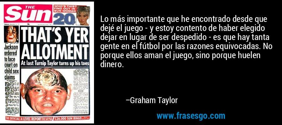 Lo más importante que he encontrado desde que dejé el juego - y estoy contento de haber elegido dejar en lugar de ser despedido - es que hay tanta gente en el fútbol por las razones equivocadas. No porque ellos aman el juego, sino porque huelen dinero. – Graham Taylor