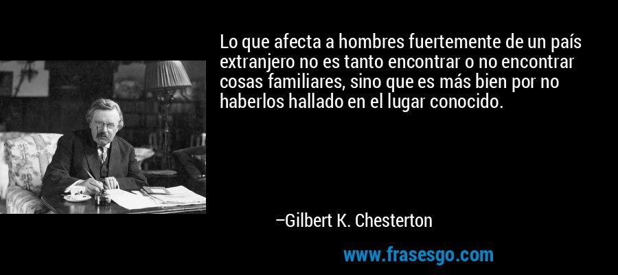 Lo que afecta a hombres fuertemente de un país extranjero no es tanto encontrar o no encontrar cosas familiares, sino que es más bien por no haberlos hallado en el lugar conocido. – Gilbert K. Chesterton
