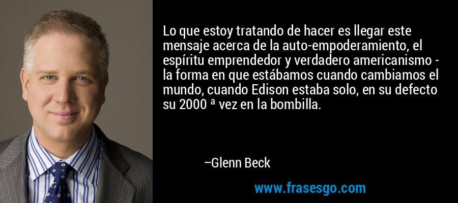 Lo que estoy tratando de hacer es llegar este mensaje acerca de la auto-empoderamiento, el espíritu emprendedor y verdadero americanismo - la forma en que estábamos cuando cambiamos el mundo, cuando Edison estaba solo, en su defecto su 2000 ª vez en la bombilla. – Glenn Beck