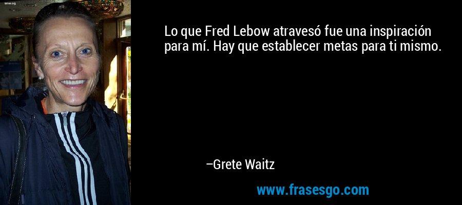Lo que Fred Lebow atravesó fue una inspiración para mí. Hay que establecer metas para ti mismo. – Grete Waitz