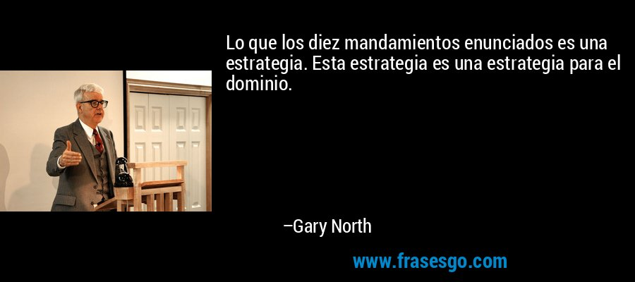 Lo que los diez mandamientos enunciados es una estrategia. Esta estrategia es una estrategia para el dominio. – Gary North