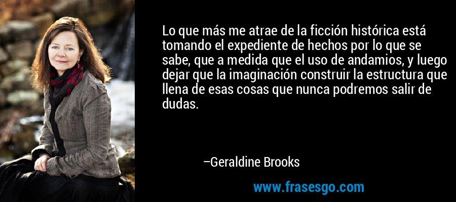 Lo que más me atrae de la ficción histórica está tomando el expediente de hechos por lo que se sabe, que a medida que el uso de andamios, y luego dejar que la imaginación construir la estructura que llena de esas cosas que nunca podremos salir de dudas. – Geraldine Brooks