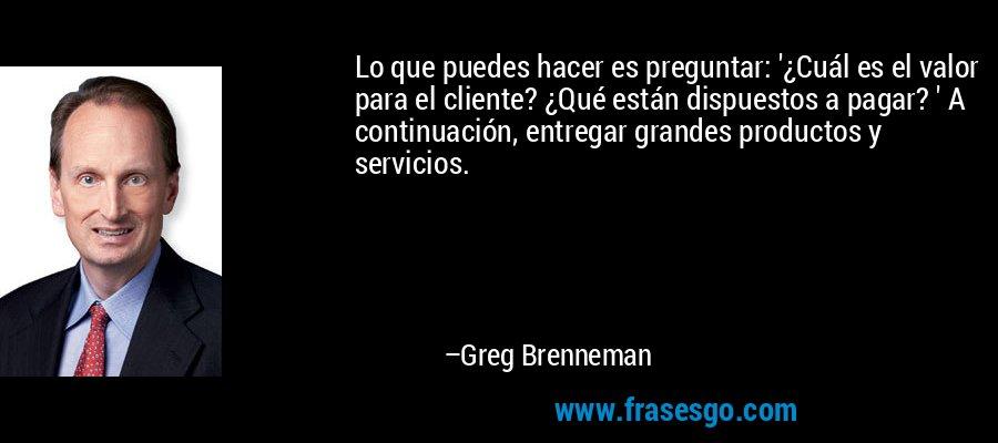 Lo que puedes hacer es preguntar: '¿Cuál es el valor para el cliente? ¿Qué están dispuestos a pagar? ' A continuación, entregar grandes productos y servicios. – Greg Brenneman