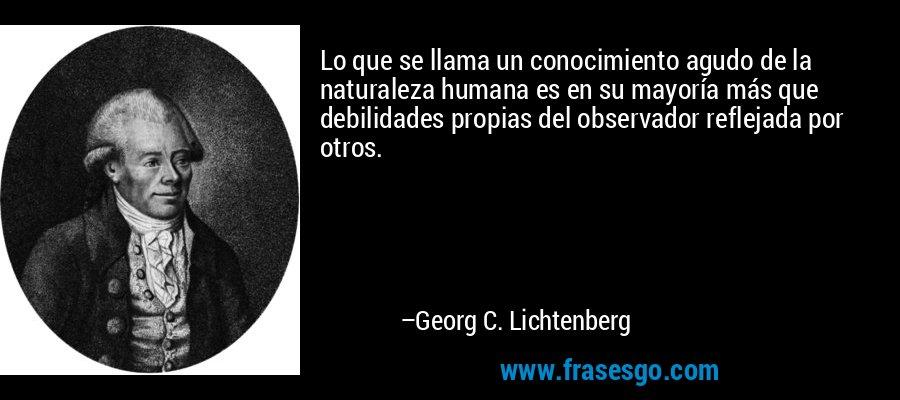 Lo que se llama un conocimiento agudo de la naturaleza humana es en su mayoría más que debilidades propias del observador reflejada por otros. – Georg C. Lichtenberg