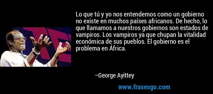 Lo que tú y yo nos entendemos como un gobierno no existe en muchos países africanos. De hecho, lo que llamamos a nuestros gobiernos son estados de vampiros. Los vampiros ya que chupan la vitalidad económica de sus pueblos. El gobierno es el problema en África. – George Ayittey