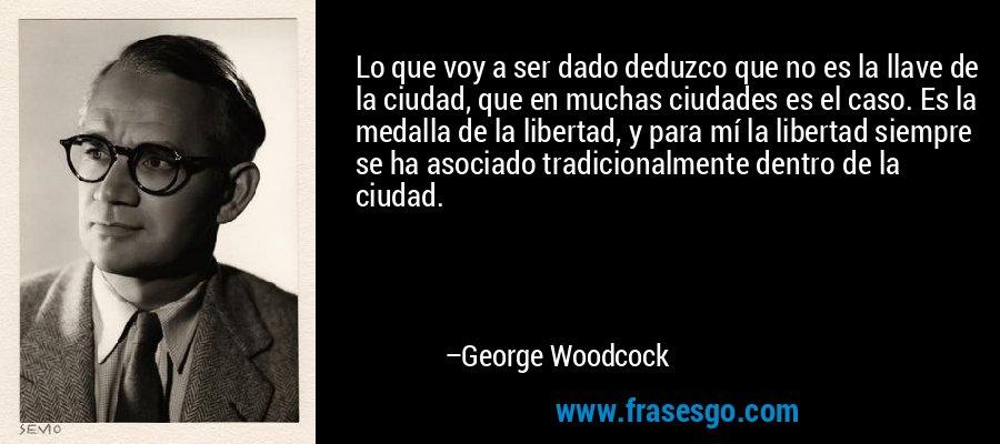 Lo que voy a ser dado deduzco que no es la llave de la ciudad, que en muchas ciudades es el caso. Es la medalla de la libertad, y para mí la libertad siempre se ha asociado tradicionalmente dentro de la ciudad. – George Woodcock