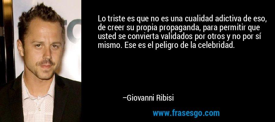 Lo triste es que no es una cualidad adictiva de eso, de creer su propia propaganda, para permitir que usted se convierta validados por otros y no por sí mismo. Ese es el peligro de la celebridad. – Giovanni Ribisi