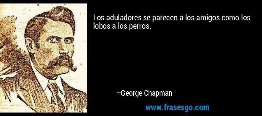 Los aduladores se parecen a los amigos como los lobos a los perros. – George Chapman