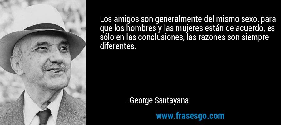 Los amigos son generalmente del mismo sexo, para que los hombres y las mujeres están de acuerdo, es sólo en las conclusiones, las razones son siempre diferentes. – George Santayana