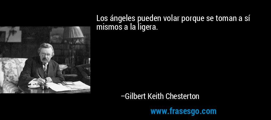 Los ángeles pueden volar porque se toman a sí mismos a la ligera. – Gilbert Keith Chesterton