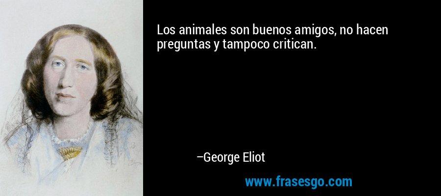 Los animales son buenos amigos, no hacen preguntas y tampoco critican. – George Eliot