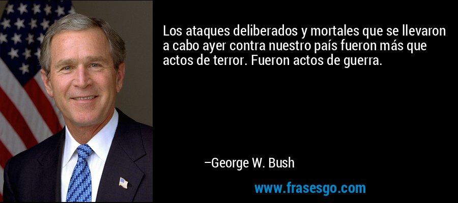 Los ataques deliberados y mortales que se llevaron a cabo ayer contra nuestro país fueron más que actos de terror. Fueron actos de guerra. – George W. Bush