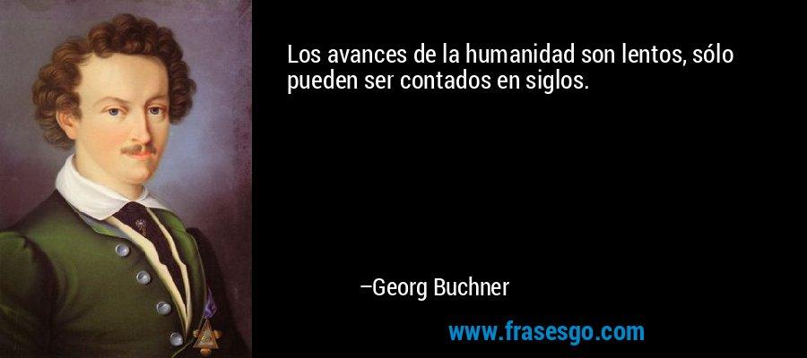 Los avances de la humanidad son lentos, sólo pueden ser contados en siglos. – Georg Buchner
