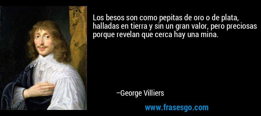 Los besos son como pepitas de oro o de plata, halladas en tierra y sin un gran valor, pero preciosas porque revelan que cerca hay una mina. – George Villiers