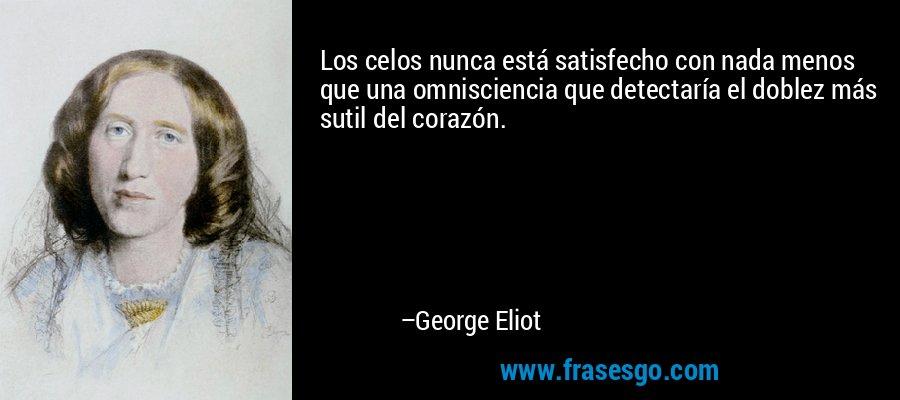 Los celos nunca está satisfecho con nada menos que una omnisciencia que detectaría el doblez más sutil del corazón. – George Eliot