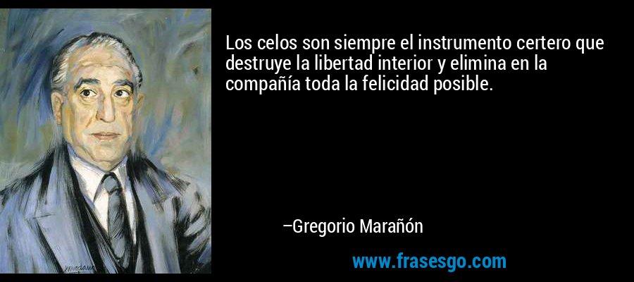 Los celos son siempre el instrumento certero que destruye la libertad interior y elimina en la compañía toda la felicidad posible. – Gregorio Marañón