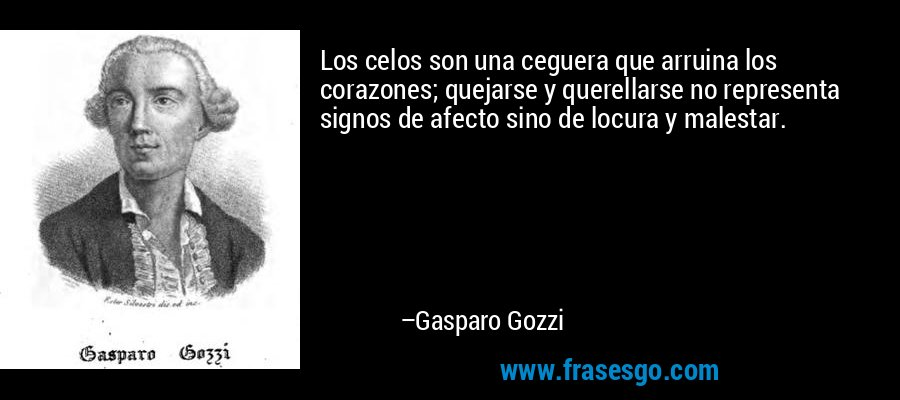 Los celos son una ceguera que arruina los corazones; quejarse y querellarse no representa signos de afecto sino de locura y malestar. – Gasparo Gozzi
