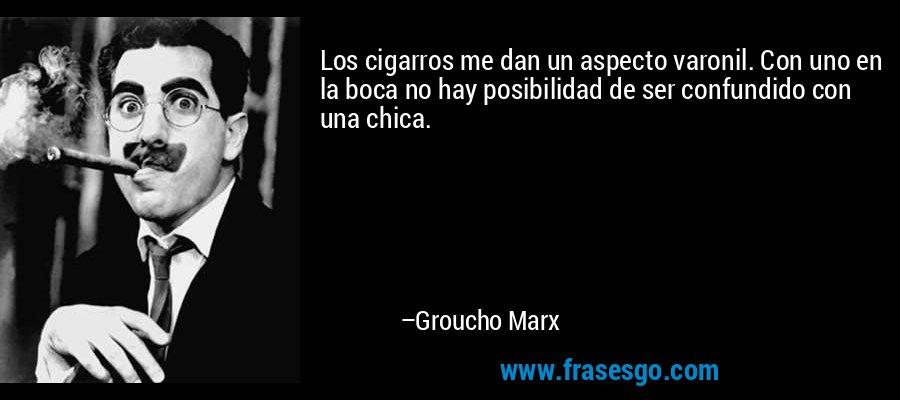 Los cigarros me dan un aspecto varonil. Con uno en la boca no hay posibilidad de ser confundido con una chica. – Groucho Marx