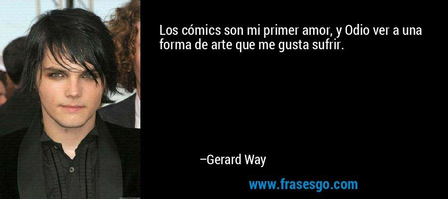 Los cómics son mi primer amor, y Odio ver a una forma de arte que me gusta sufrir. – Gerard Way