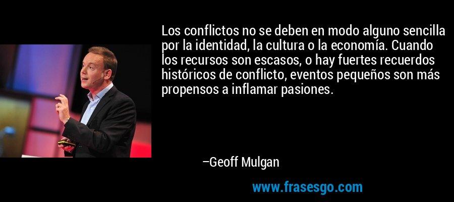 Los conflictos no se deben en modo alguno sencilla por la identidad, la cultura o la economía. Cuando los recursos son escasos, o hay fuertes recuerdos históricos de conflicto, eventos pequeños son más propensos a inflamar pasiones. – Geoff Mulgan