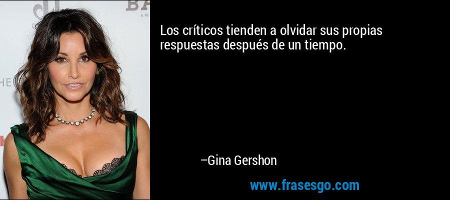 Los críticos tienden a olvidar sus propias respuestas después de un tiempo. – Gina Gershon