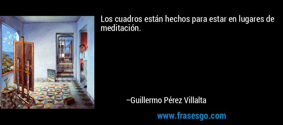 Los cuadros están hechos para estar en lugares de meditación. – Guillermo Pérez Villalta