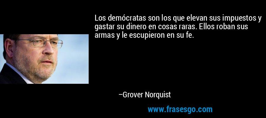 Los demócratas son los que elevan sus impuestos y gastar su dinero en cosas raras. Ellos roban sus armas y le escupieron en su fe. – Grover Norquist