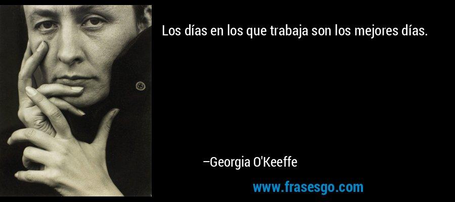 Los días en los que trabaja son los mejores días. – Georgia O'Keeffe