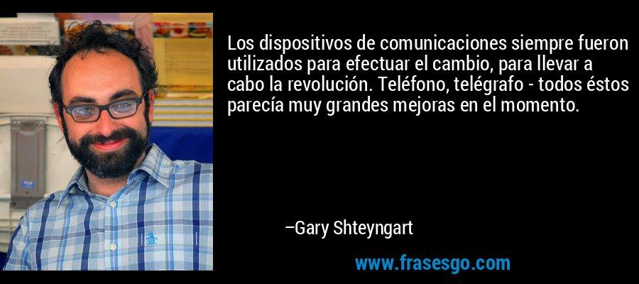 Los dispositivos de comunicaciones siempre fueron utilizados para efectuar el cambio, para llevar a cabo la revolución. Teléfono, telégrafo - todos éstos parecía muy grandes mejoras en el momento. – Gary Shteyngart