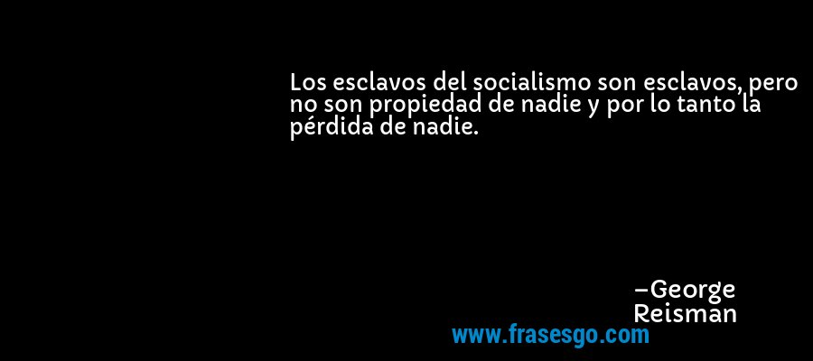 Los esclavos del socialismo son esclavos, pero no son propiedad de nadie y por lo tanto la pérdida de nadie. – George Reisman