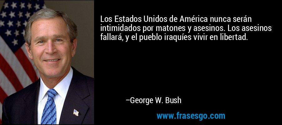 Los Estados Unidos de América nunca serán intimidados por matones y asesinos. Los asesinos fallará, y el pueblo iraquíes vivir en libertad. – George W. Bush