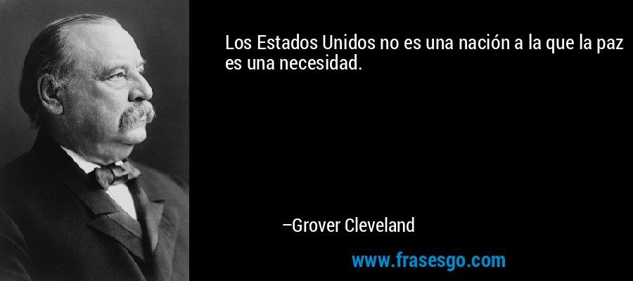 Los Estados Unidos no es una nación a la que la paz es una necesidad. – Grover Cleveland
