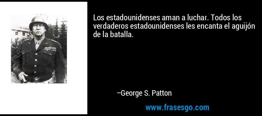 Los estadounidenses aman a luchar. Todos los verdaderos estadounidenses les encanta el aguijón de la batalla. – George S. Patton