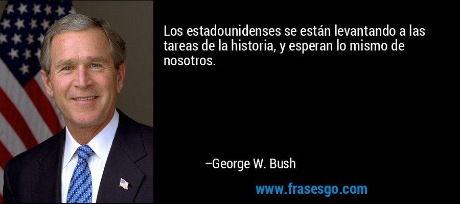 Los estadounidenses se están levantando a las tareas de la historia, y esperan lo mismo de nosotros. – George W. Bush