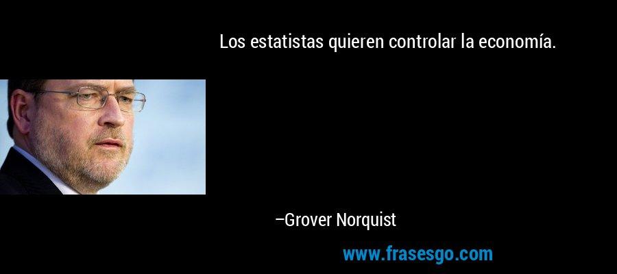 Los estatistas quieren controlar la economía. – Grover Norquist
