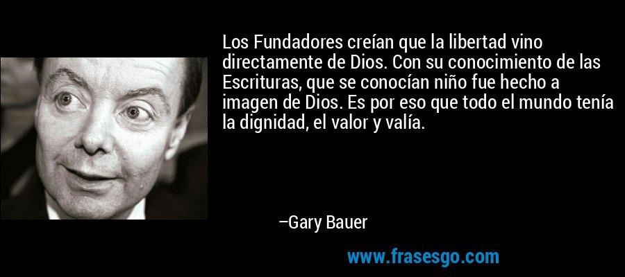 Los Fundadores creían que la libertad vino directamente de Dios. Con su conocimiento de las Escrituras, que se conocían niño fue hecho a imagen de Dios. Es por eso que todo el mundo tenía la dignidad, el valor y valía. – Gary Bauer