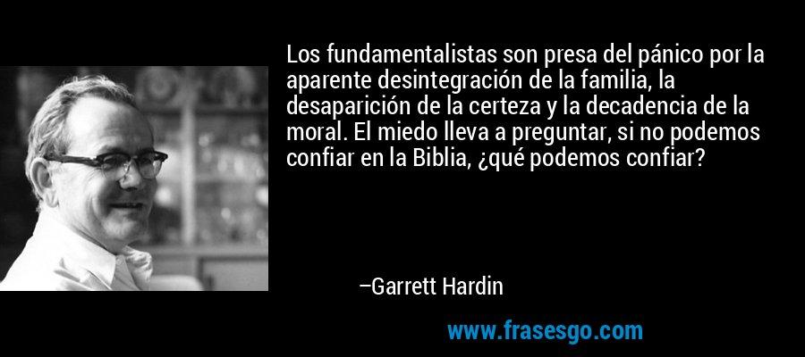 Los fundamentalistas son presa del pánico por la aparente desintegración de la familia, la desaparición de la certeza y la decadencia de la moral. El miedo lleva a preguntar, si no podemos confiar en la Biblia, ¿qué podemos confiar? – Garrett Hardin