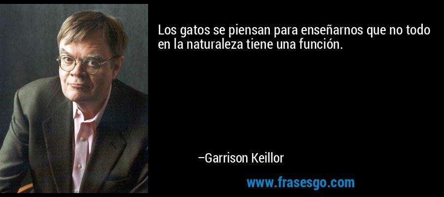 Los gatos se piensan para enseñarnos que no todo en la naturaleza tiene una función. – Garrison Keillor