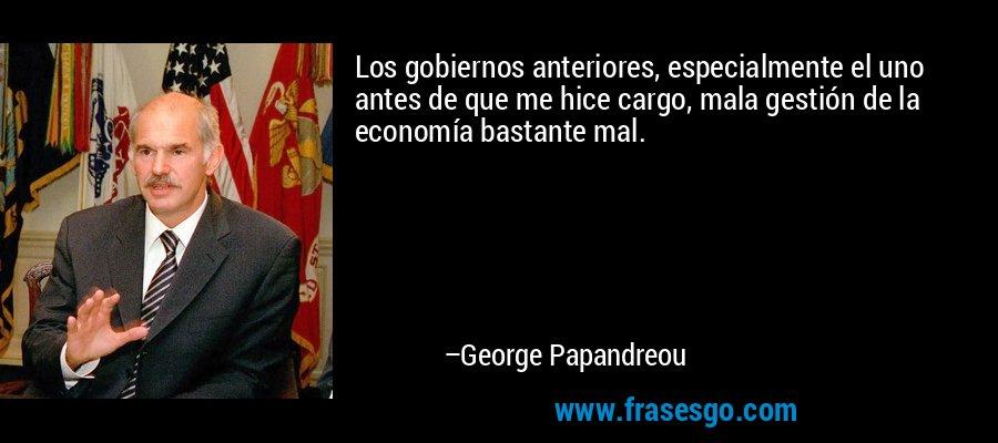 Los gobiernos anteriores, especialmente el uno antes de que me hice cargo, mala gestión de la economía bastante mal. – George Papandreou