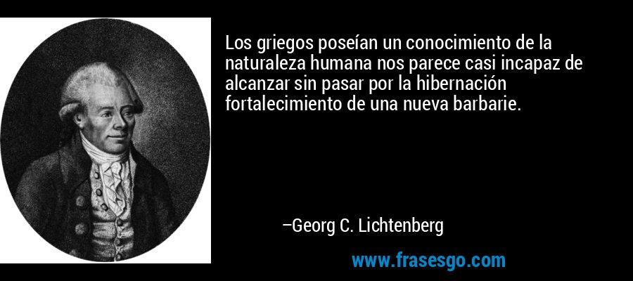 Los griegos poseían un conocimiento de la naturaleza humana nos parece casi incapaz de alcanzar sin pasar por la hibernación fortalecimiento de una nueva barbarie. – Georg C. Lichtenberg