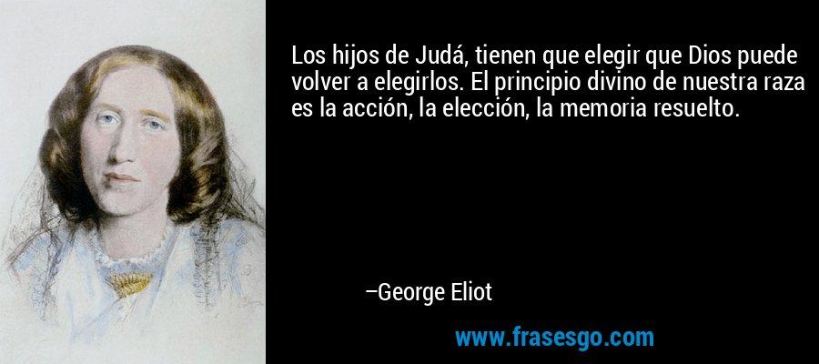 Los hijos de Judá, tienen que elegir que Dios puede volver a elegirlos. El principio divino de nuestra raza es la acción, la elección, la memoria resuelto. – George Eliot