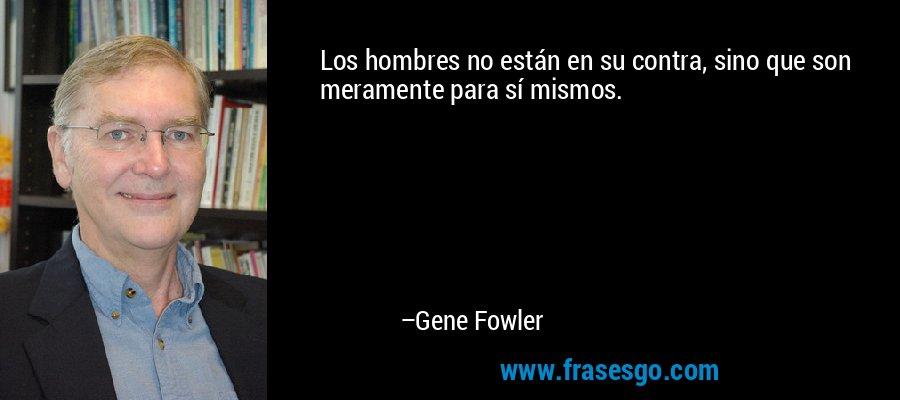 Los hombres no están en su contra, sino que son meramente para sí mismos. – Gene Fowler